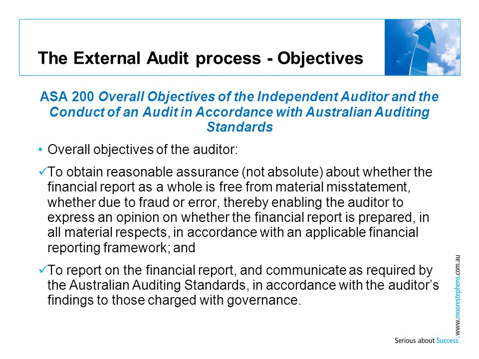 The External Audit process - Objectives ASA 200 Overall Objectives of the Independent Auditor and the Conduct of an Audit in Accordance with Australia