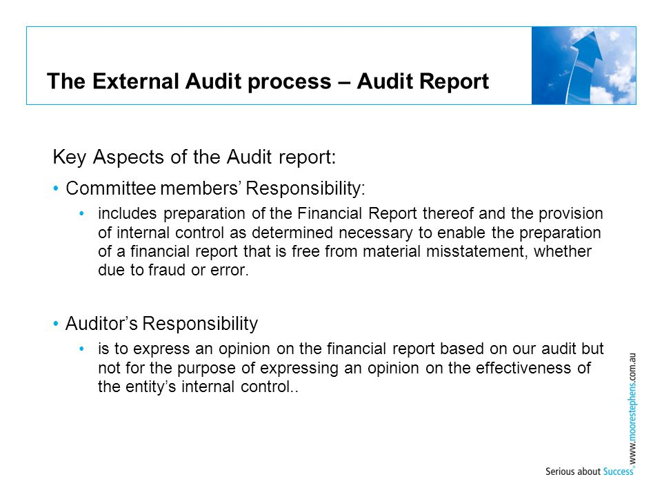 The External Audit process – Audit Report Key Aspects of the Audit report: Committee members' Responsibility: includes preparation of the Financial Re
