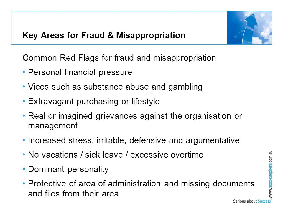 Key Areas for Fraud & Misappropriation Common Red Flags for fraud and misappropriation Personal financial pressure Vices such as substance abuse and g