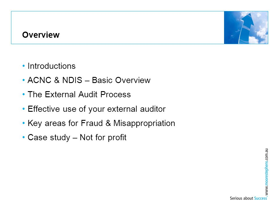 Overview Introductions ACNC & NDIS – Basic Overview The External Audit Process Effective use of your external auditor Key areas for Fraud & Misappropr