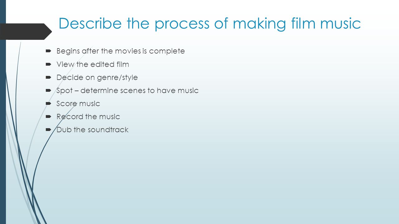 Describe the process of making film music  Begins after the movies is complete  View the edited film  Decide on genre/style  Spot – determine scen