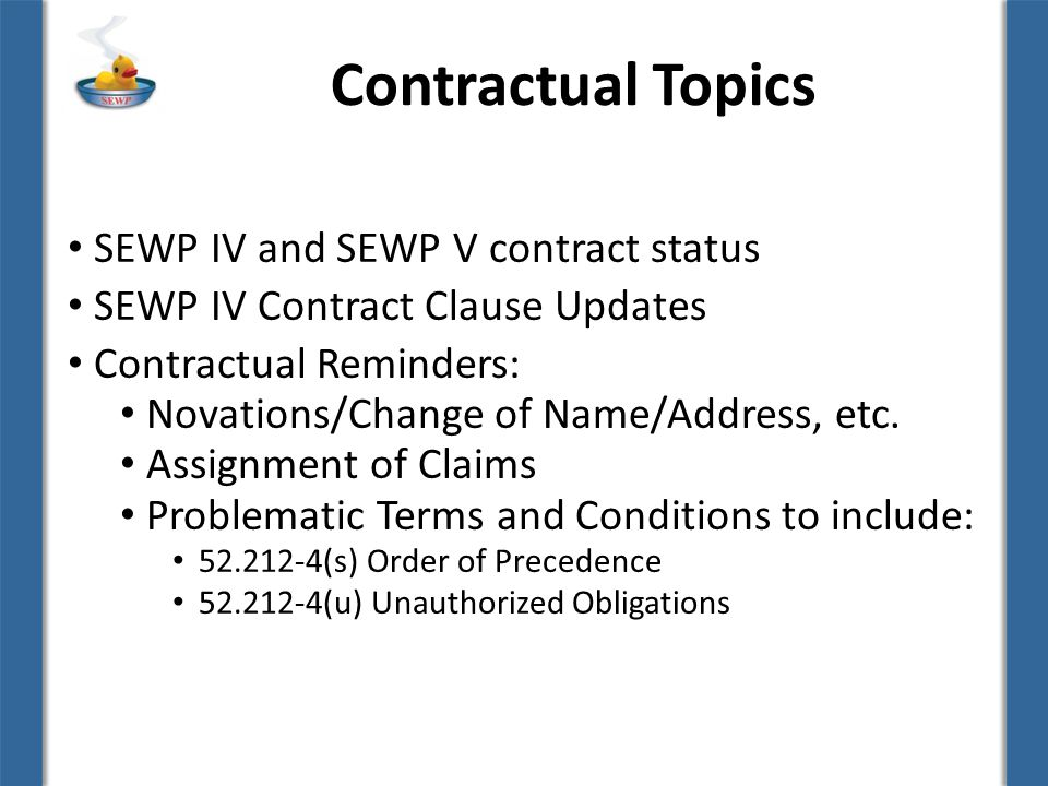 Contractual Topics SEWP IV and SEWP V contract status SEWP IV Contract Clause Updates Contractual Reminders: Novations/Change of Name/Address, etc. As