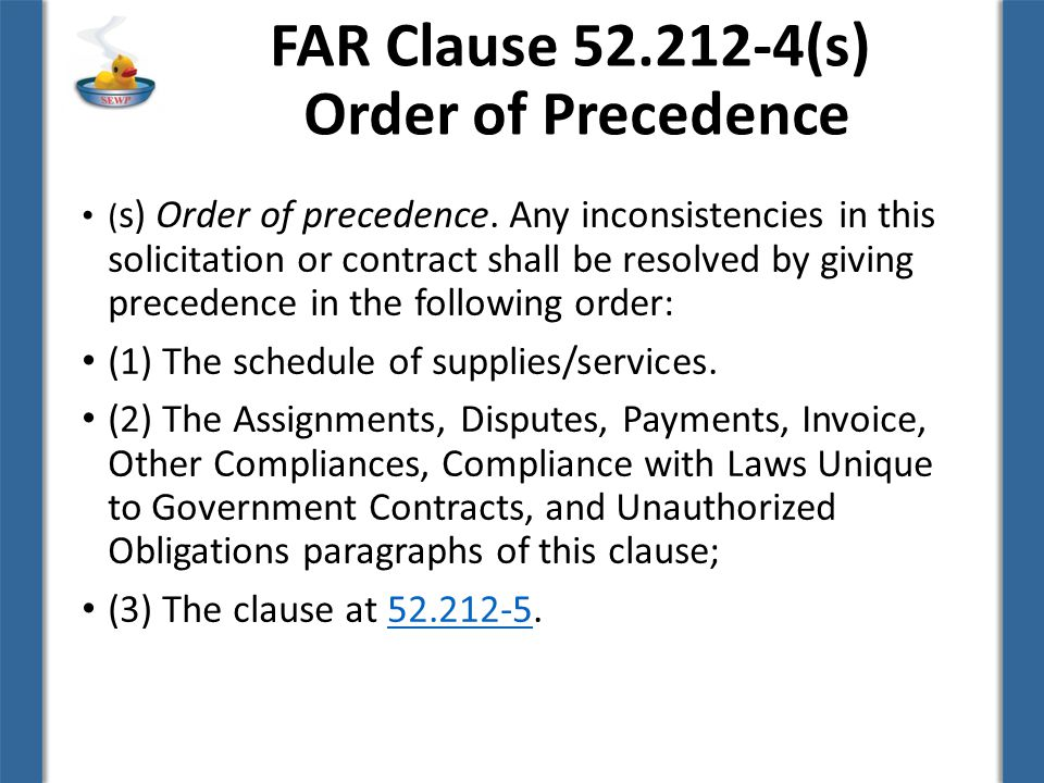 FAR Clause 52.212-4(s) Order of Precedence ( s) Order of precedence. Any inconsistencies in this solicitation or contract shall be resolved by giving