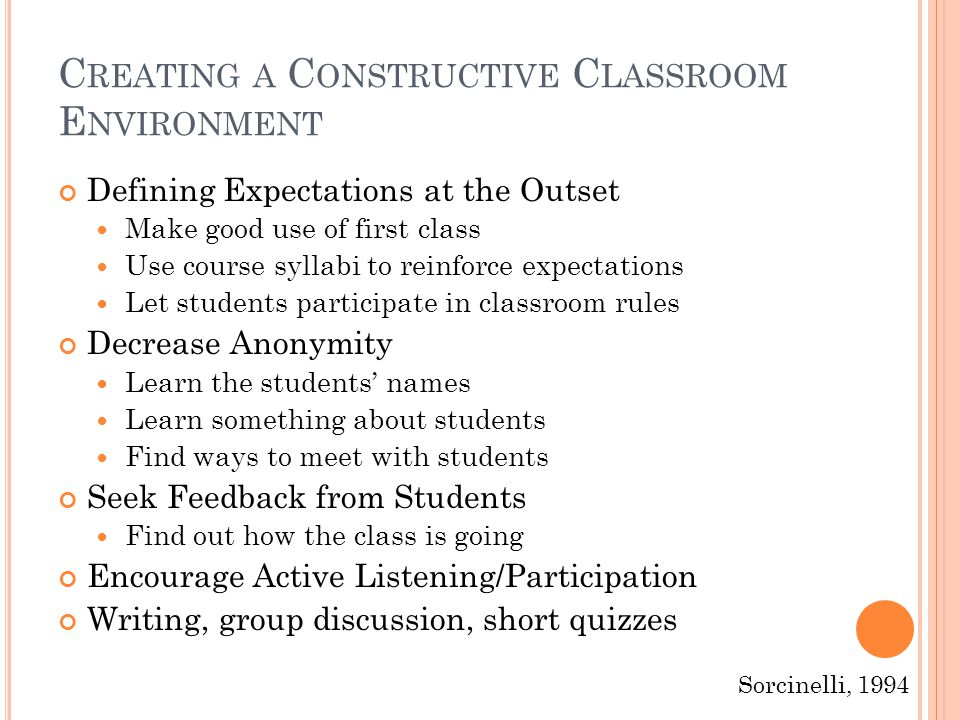 C REATING A C ONSTRUCTIVE C LASSROOM E NVIRONMENT Defining Expectations at the Outset Make good use of first class Use course syllabi to reinforce expectations Let students participate in classroom rules Decrease Anonymity Learn the students' names Learn something about students Find ways to meet with students Seek Feedback from Students Find out how the class is going Encourage Active Listening/Participation Writing, group discussion, short quizzes Sorcinelli, 1994