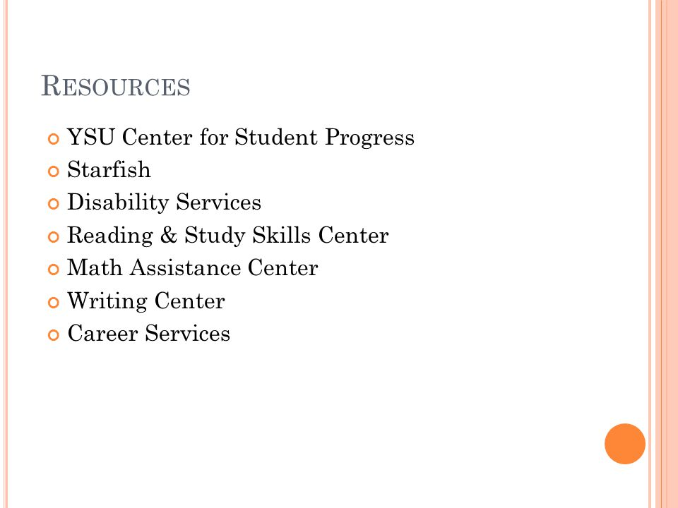 R ESOURCES YSU Center for Student Progress Starfish Disability Services Reading & Study Skills Center Math Assistance Center Writing Center Career Services