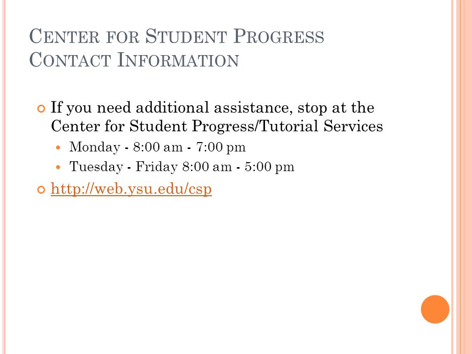 C ENTER FOR S TUDENT P ROGRESS C ONTACT I NFORMATION If you need additional assistance, stop at the Center for Student Progress/Tutorial Services Monday - 8:00 am - 7:00 pm Tuesday - Friday 8:00 am - 5:00 pm http://web.ysu.edu/csp