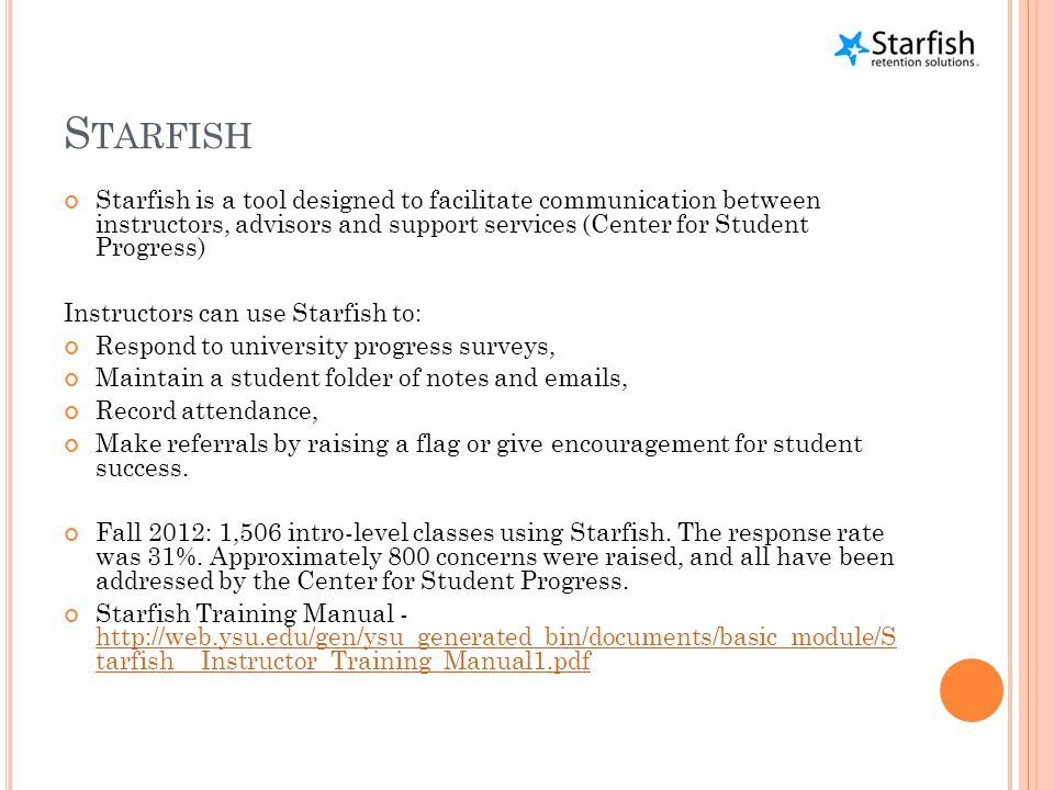 S TARFISH Starfish is a tool designed to facilitate communication between instructors, advisors and support services (Center for Student Progress) Instructors can use Starfish to: Respond to university progress surveys, Maintain a student folder of notes and emails, Record attendance, Make referrals by raising a flag or give encouragement for student success.