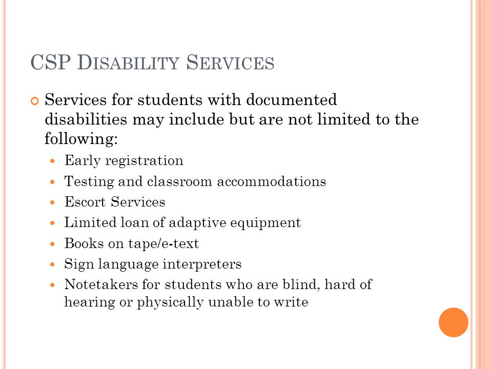 CSP D ISABILITY S ERVICES Services for students with documented disabilities may include but are not limited to the following: Early registration Testing and classroom accommodations Escort Services Limited loan of adaptive equipment Books on tape/e-text Sign language interpreters Notetakers for students who are blind, hard of hearing or physically unable to write
