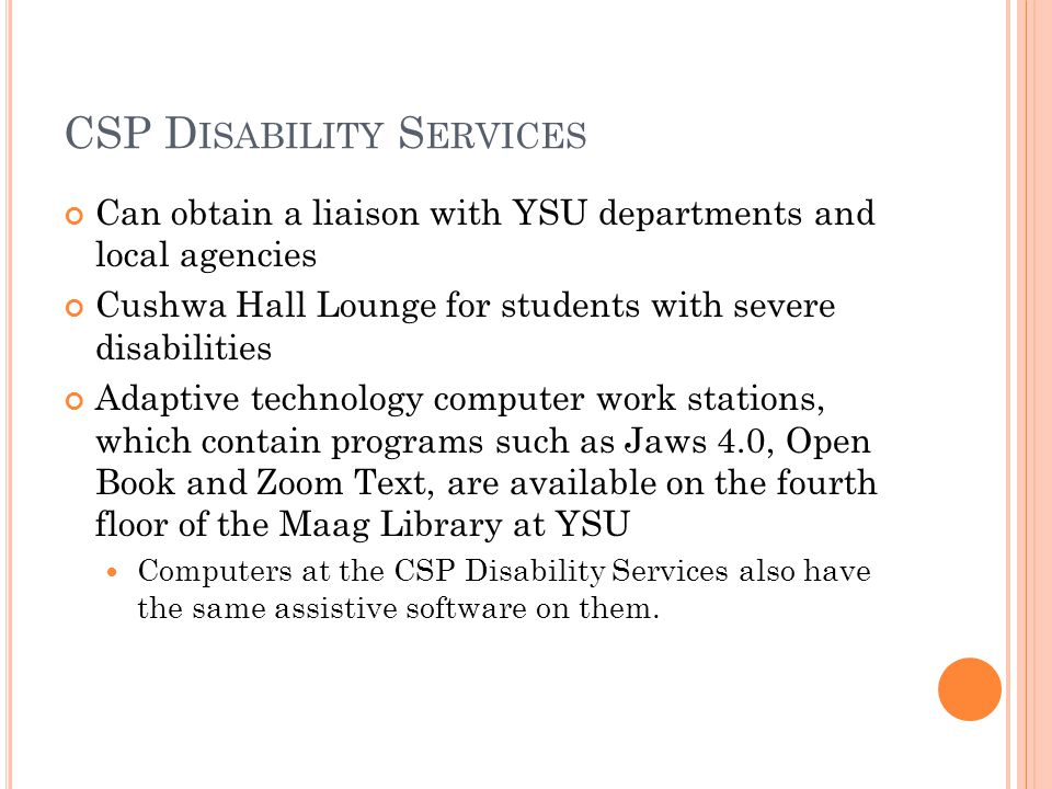 CSP D ISABILITY S ERVICES Can obtain a liaison with YSU departments and local agencies Cushwa Hall Lounge for students with severe disabilities Adaptive technology computer work stations, which contain programs such as Jaws 4.0, Open Book and Zoom Text, are available on the fourth floor of the Maag Library at YSU Computers at the CSP Disability Services also have the same assistive software on them.