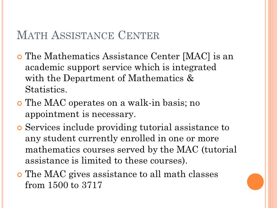 M ATH A SSISTANCE C ENTER The Mathematics Assistance Center [MAC] is an academic support service which is integrated with the Department of Mathematics & Statistics.