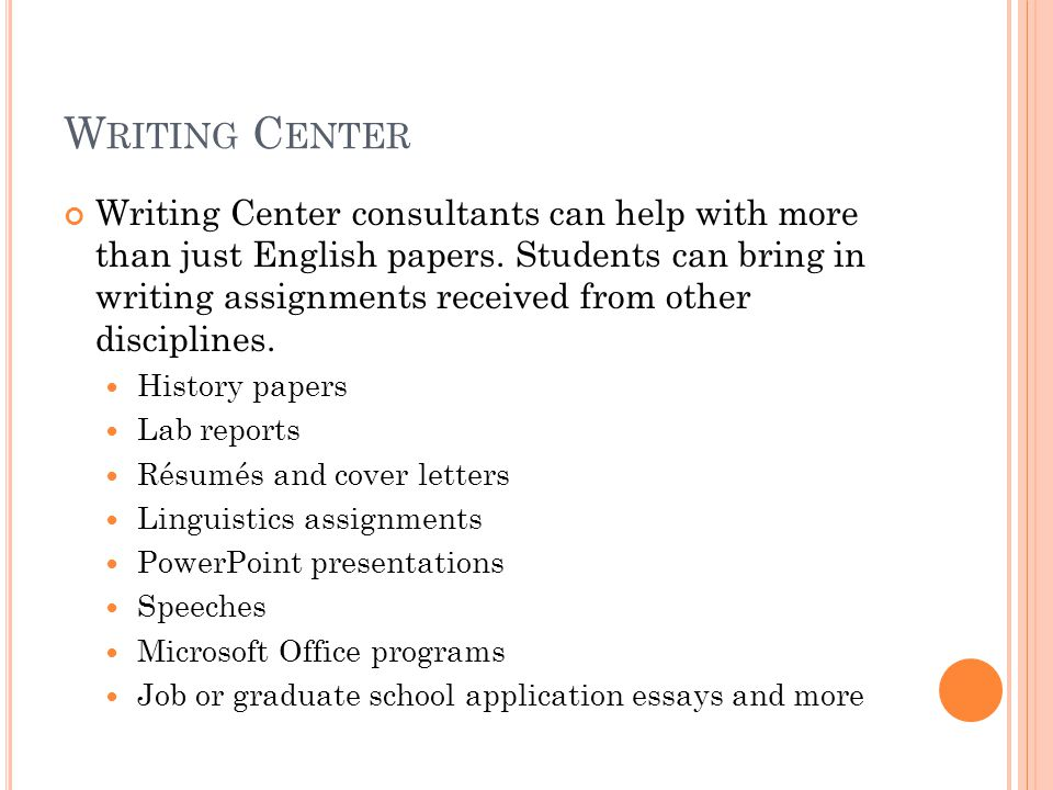 W RITING C ENTER Writing Center consultants can help with more than just English papers.