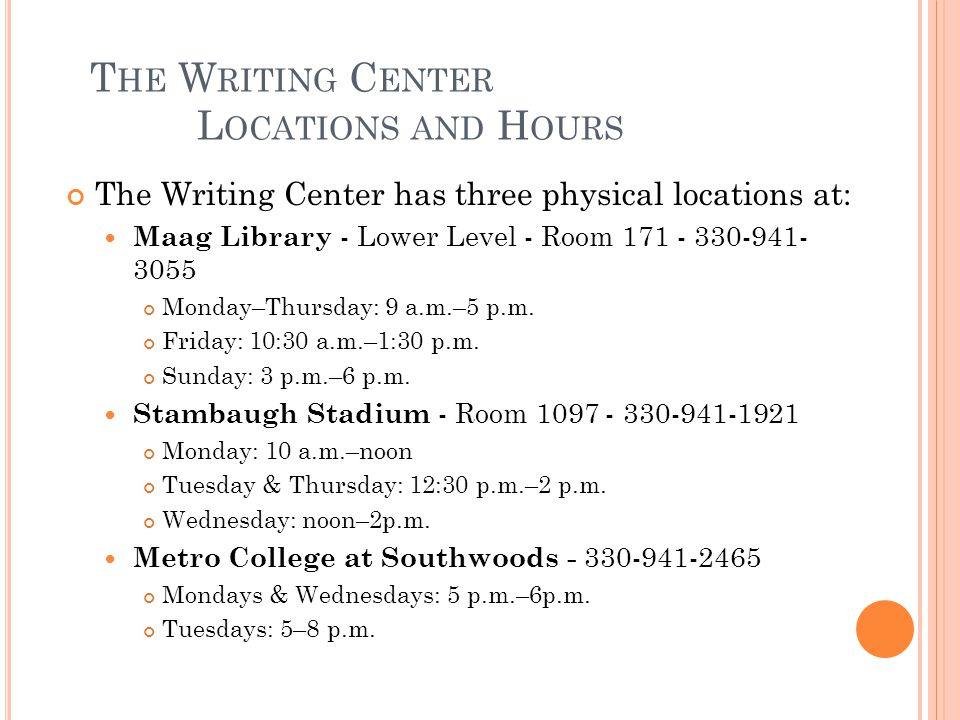 T HE W RITING C ENTER L OCATIONS AND H OURS The Writing Center has three physical locations at: Maag Library - Lower Level - Room 171 - 330-941- 3055 Monday–Thursday: 9 a.m.–5 p.m.