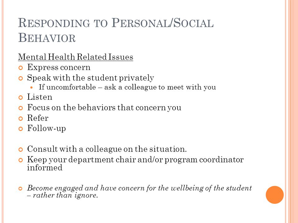 R ESPONDING TO P ERSONAL /S OCIAL B EHAVIOR Mental Health Related Issues Express concern Speak with the student privately If uncomfortable – ask a colleague to meet with you Listen Focus on the behaviors that concern you Refer Follow-up Consult with a colleague on the situation.