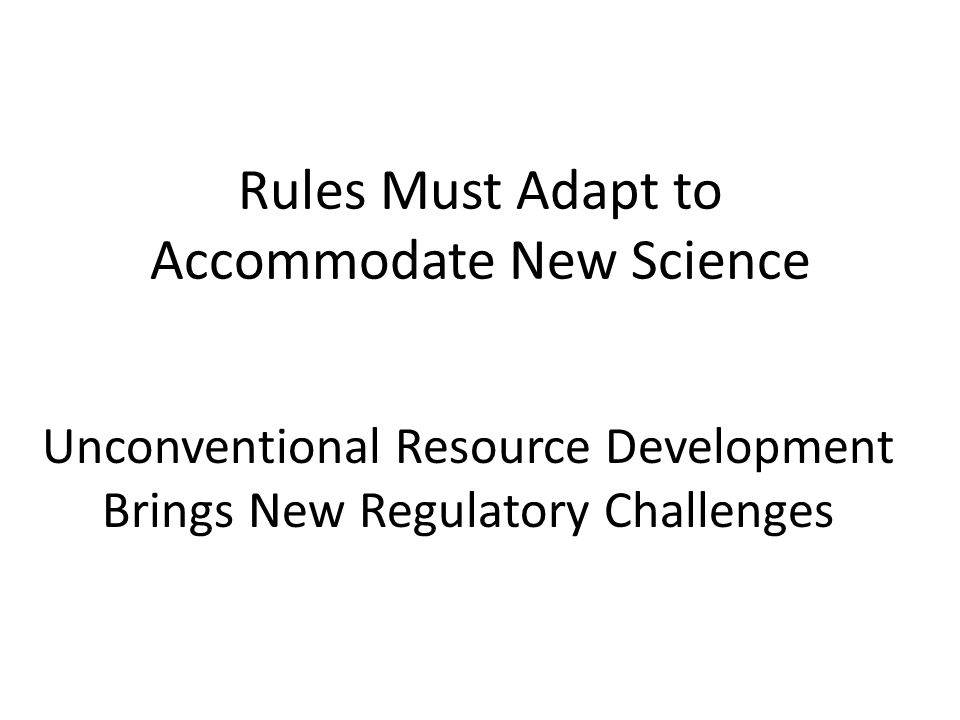 Rules Must Adapt to Accommodate New Science Unconventional Resource Development Brings New Regulatory Challenges