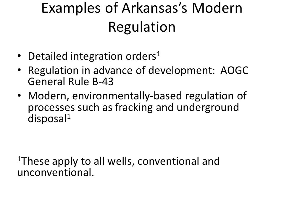 Examples of Arkansas's Modern Regulation Detailed integration orders 1 Regulation in advance of development: AOGC General Rule B-43 Modern, environmentally-based regulation of processes such as fracking and underground disposal 1 1 These apply to all wells, conventional and unconventional.