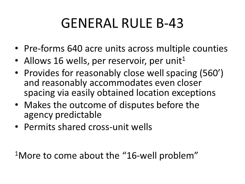 GENERAL RULE B-43 Pre-forms 640 acre units across multiple counties Allows 16 wells, per reservoir, per unit 1 Provides for reasonably close well spacing (560') and reasonably accommodates even closer spacing via easily obtained location exceptions Makes the outcome of disputes before the agency predictable Permits shared cross-unit wells 1 More to come about the 16-well problem