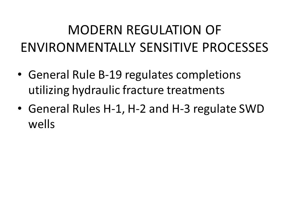 MODERN REGULATION OF ENVIRONMENTALLY SENSITIVE PROCESSES General Rule B-19 regulates completions utilizing hydraulic fracture treatments General Rules H-1, H-2 and H-3 regulate SWD wells