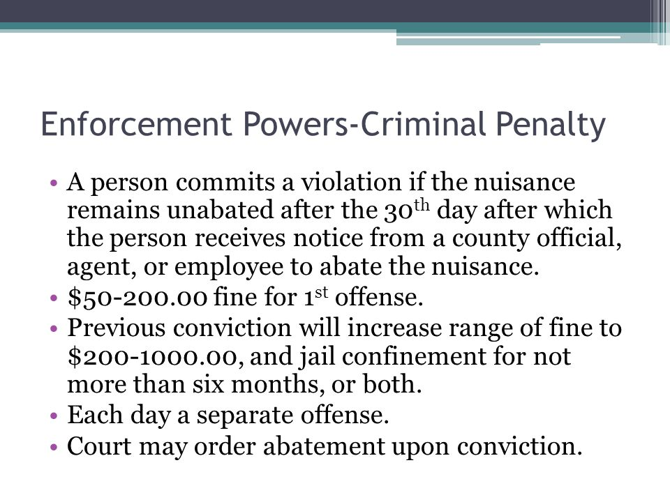 Enforcement Powers-Criminal Penalty A person commits a violation if the nuisance remains unabated after the 30 th day after which the person receives notice from a county official, agent, or employee to abate the nuisance.