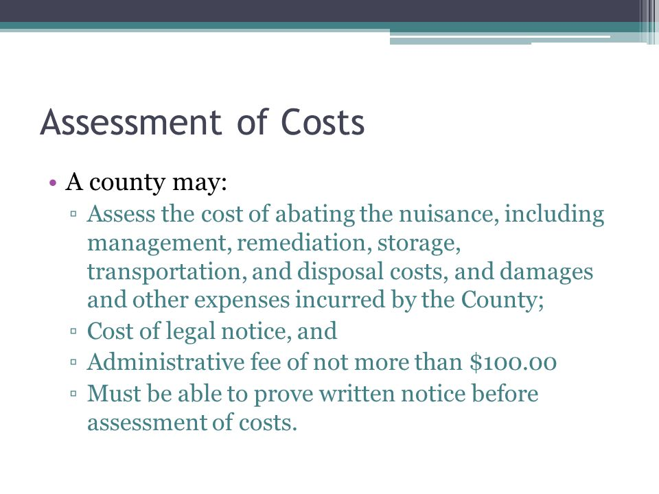 Assessment of Costs A county may: ▫Assess the cost of abating the nuisance, including management, remediation, storage, transportation, and disposal costs, and damages and other expenses incurred by the County; ▫Cost of legal notice, and ▫Administrative fee of not more than $100.00 ▫Must be able to prove written notice before assessment of costs.