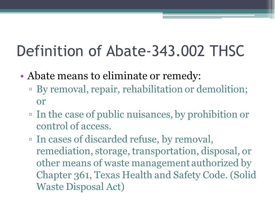 Definition of Abate-343.002 THSC Abate means to eliminate or remedy: ▫By removal, repair, rehabilitation or demolition; or ▫In the case of public nuisances, by prohibition or control of access.