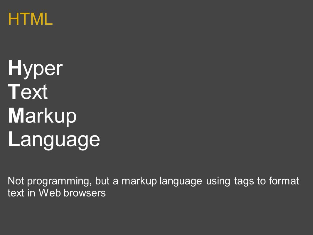 HTML Hyper Text Markup Language Not programming, but a markup language using tags to format text in Web browsers