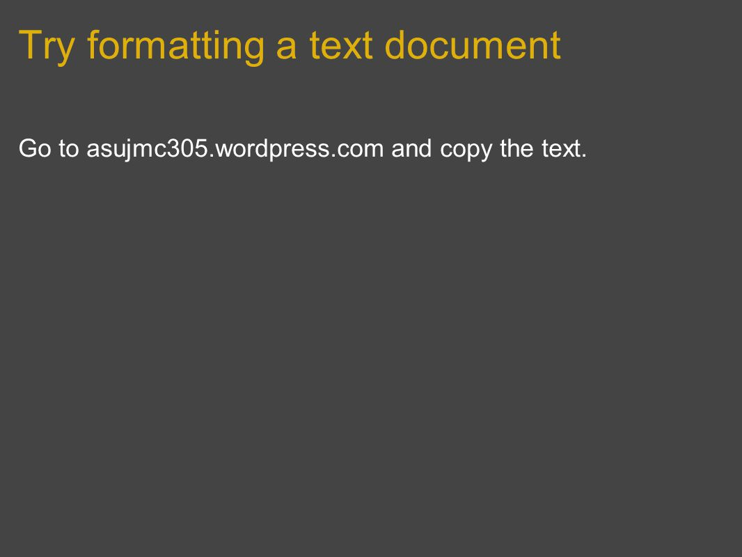 Try formatting a text document Go to asujmc305.wordpress.com and copy the text.