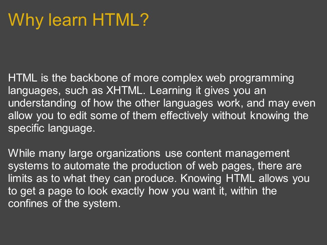 Why learn HTML. HTML is the backbone of more complex web programming languages, such as XHTML.