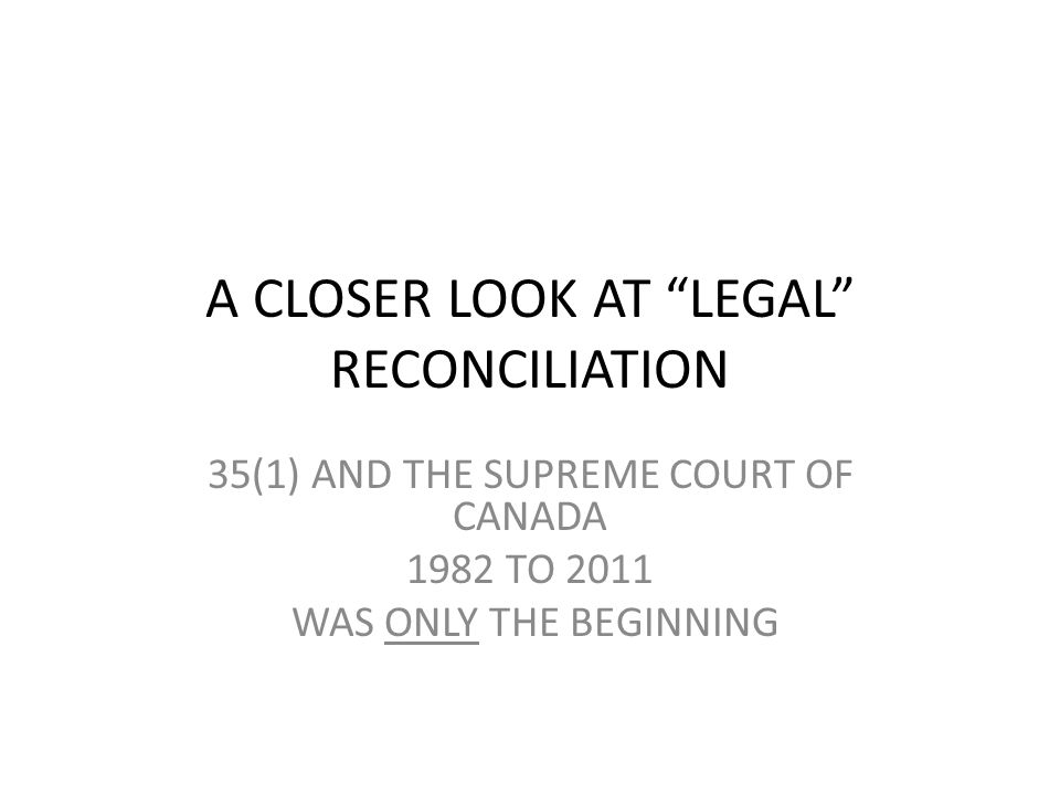A CLOSER LOOK AT LEGAL RECONCILIATION 35(1) AND THE SUPREME COURT OF CANADA 1982 TO 2011 WAS ONLY THE BEGINNING