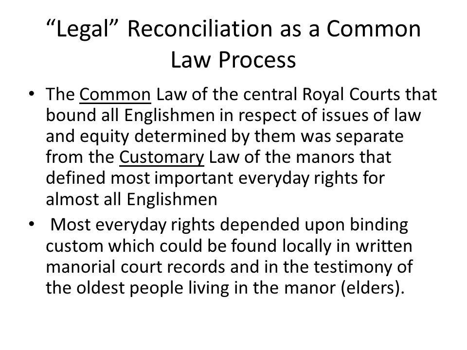 Legal Reconciliation as a Common Law Process The Common Law of the central Royal Courts that bound all Englishmen in respect of issues of law and equity determined by them was separate from the Customary Law of the manors that defined most important everyday rights for almost all Englishmen Most everyday rights depended upon binding custom which could be found locally in written manorial court records and in the testimony of the oldest people living in the manor (elders).
