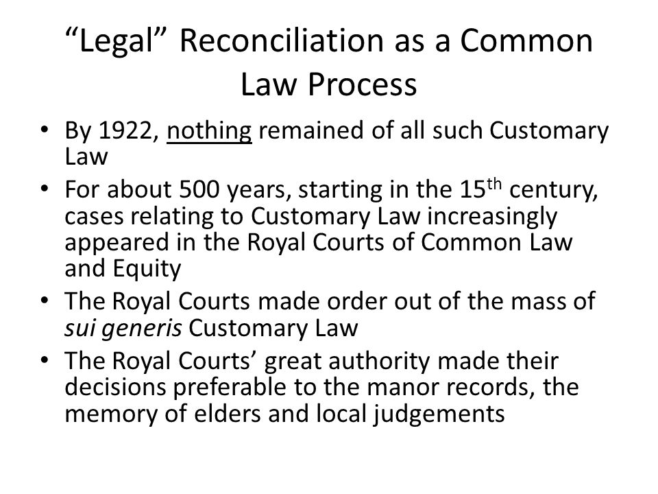 Legal Reconciliation as a Common Law Process By 1922, nothing remained of all such Customary Law For about 500 years, starting in the 15 th century, cases relating to Customary Law increasingly appeared in the Royal Courts of Common Law and Equity The Royal Courts made order out of the mass of sui generis Customary Law The Royal Courts' great authority made their decisions preferable to the manor records, the memory of elders and local judgements
