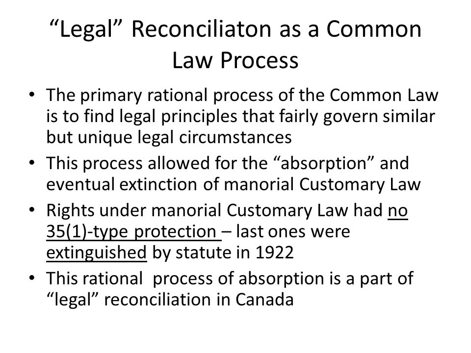 Legal Reconciliaton as a Common Law Process The primary rational process of the Common Law is to find legal principles that fairly govern similar but unique legal circumstances This process allowed for the absorption and eventual extinction of manorial Customary Law Rights under manorial Customary Law had no 35(1)-type protection – last ones were extinguished by statute in 1922 This rational process of absorption is a part of legal reconciliation in Canada