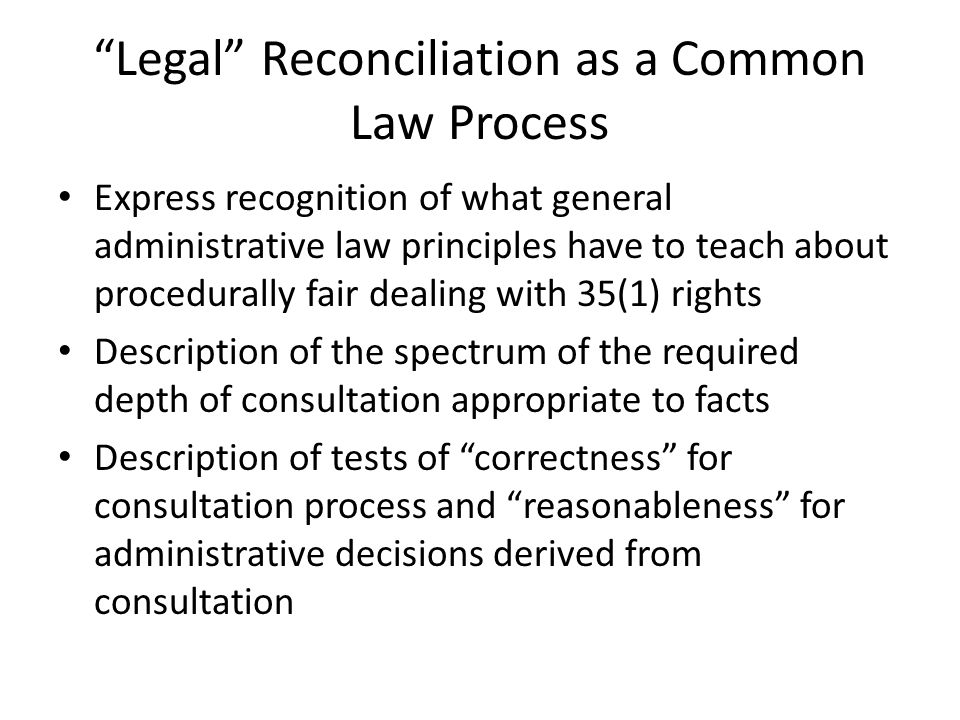 Legal Reconciliation as a Common Law Process Express recognition of what general administrative law principles have to teach about procedurally fair dealing with 35(1) rights Description of the spectrum of the required depth of consultation appropriate to facts Description of tests of correctness for consultation process and reasonableness for administrative decisions derived from consultation
