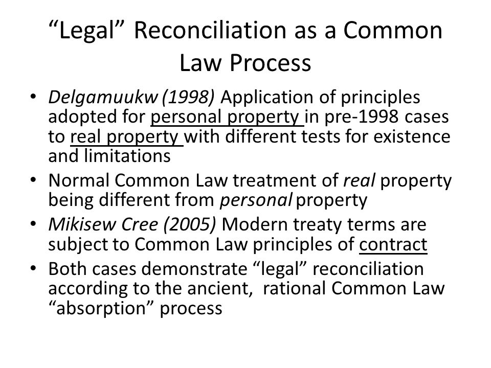 Legal Reconciliation as a Common Law Process Delgamuukw (1998) Application of principles adopted for personal property in pre-1998 cases to real property with different tests for existence and limitations Normal Common Law treatment of real property being different from personal property Mikisew Cree (2005) Modern treaty terms are subject to Common Law principles of contract Both cases demonstrate legal reconciliation according to the ancient, rational Common Law absorption process