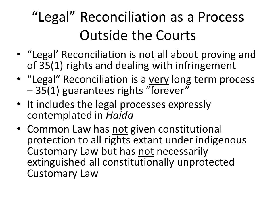 Legal Reconciliation as a Process Outside the Courts Legal' Reconciliation is not all about proving and of 35(1) rights and dealing with infringement Legal Reconciliation is a very long term process – 35(1) guarantees rights forever It includes the legal processes expressly contemplated in Haida Common Law has not given constitutional protection to all rights extant under indigenous Customary Law but has not necessarily extinguished all constitutionally unprotected Customary Law