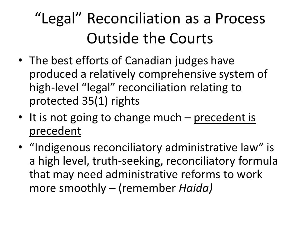 Legal Reconciliation as a Process Outside the Courts The best efforts of Canadian judges have produced a relatively comprehensive system of high-level legal reconciliation relating to protected 35(1) rights It is not going to change much – precedent is precedent Indigenous reconciliatory administrative law is a high level, truth-seeking, reconciliatory formula that may need administrative reforms to work more smoothly – (remember Haida)