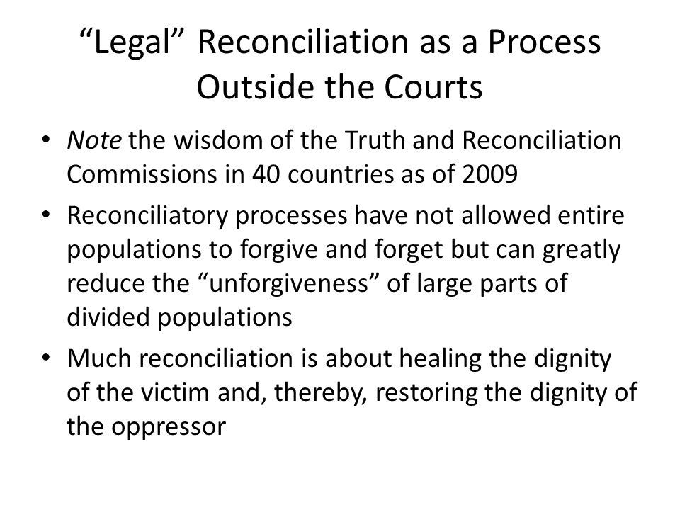 Legal Reconciliation as a Process Outside the Courts Note the wisdom of the Truth and Reconciliation Commissions in 40 countries as of 2009 Reconciliatory processes have not allowed entire populations to forgive and forget but can greatly reduce the unforgiveness of large parts of divided populations Much reconciliation is about healing the dignity of the victim and, thereby, restoring the dignity of the oppressor