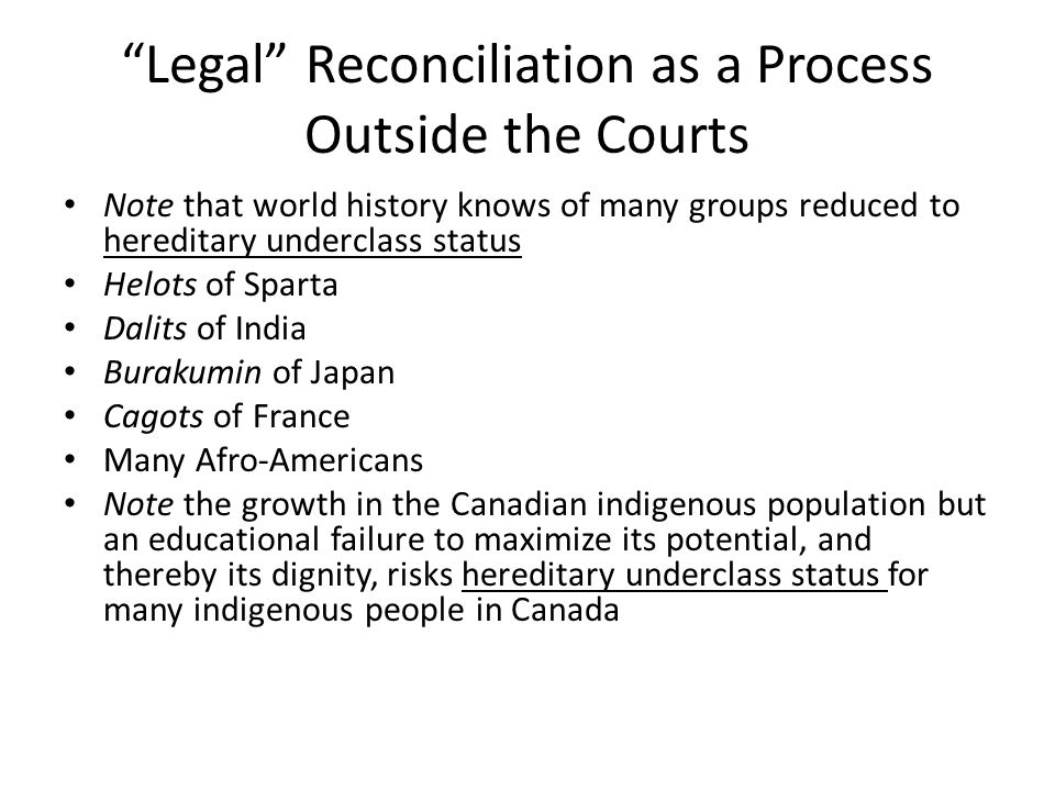 Legal Reconciliation as a Process Outside the Courts Note that world history knows of many groups reduced to hereditary underclass status Helots of Sparta Dalits of India Burakumin of Japan Cagots of France Many Afro-Americans Note the growth in the Canadian indigenous population but an educational failure to maximize its potential, and thereby its dignity, risks hereditary underclass status for many indigenous people in Canada