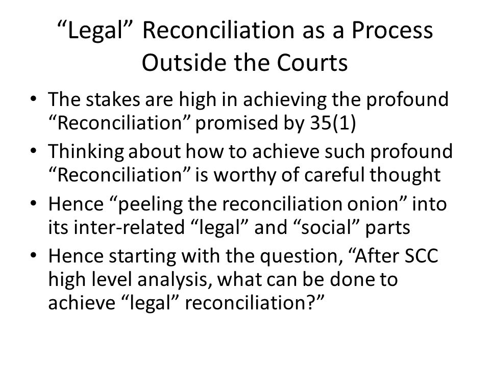 Legal Reconciliation as a Process Outside the Courts The stakes are high in achieving the profound Reconciliation promised by 35(1) Thinking about how to achieve such profound Reconciliation is worthy of careful thought Hence peeling the reconciliation onion into its inter-related legal and social parts Hence starting with the question, After SCC high level analysis, what can be done to achieve legal reconciliation