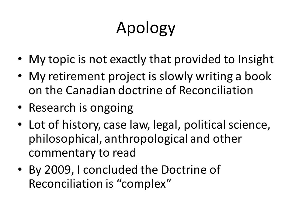 Apology My topic is not exactly that provided to Insight My retirement project is slowly writing a book on the Canadian doctrine of Reconciliation Research is ongoing Lot of history, case law, legal, political science, philosophical, anthropological and other commentary to read By 2009, I concluded the Doctrine of Reconciliation is complex