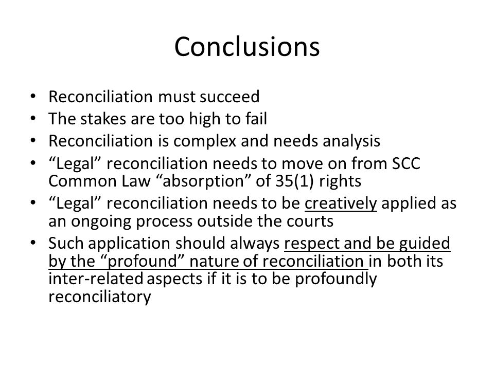 Conclusions Reconciliation must succeed The stakes are too high to fail Reconciliation is complex and needs analysis Legal reconciliation needs to move on from SCC Common Law absorption of 35(1) rights Legal reconciliation needs to be creatively applied as an ongoing process outside the courts Such application should always respect and be guided by the profound nature of reconciliation in both its inter-related aspects if it is to be profoundly reconciliatory