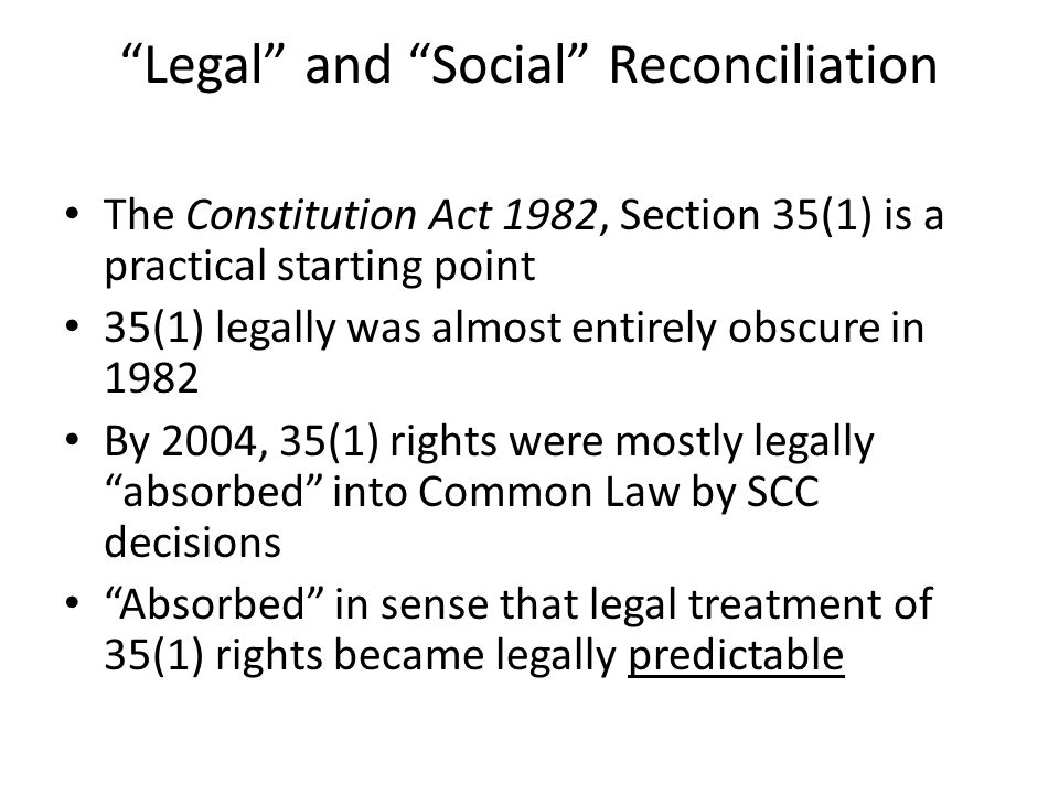 Legal and Social Reconciliation The Constitution Act 1982, Section 35(1) is a practical starting point 35(1) legally was almost entirely obscure in 1982 By 2004, 35(1) rights were mostly legally absorbed into Common Law by SCC decisions Absorbed in sense that legal treatment of 35(1) rights became legally predictable