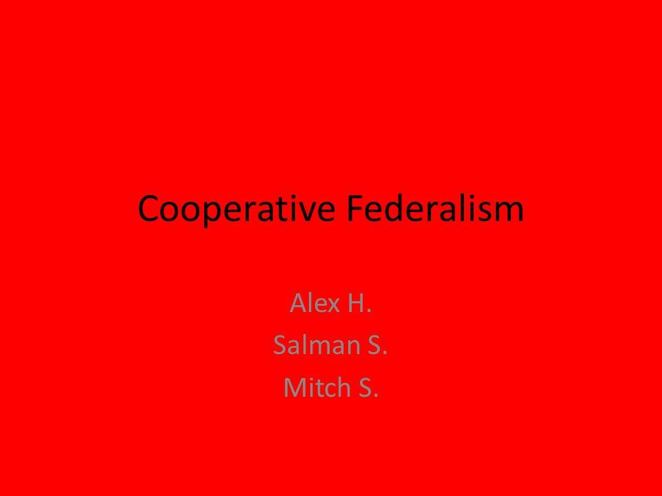 Cooperative Federalism Alex H. Salman S. Mitch S.