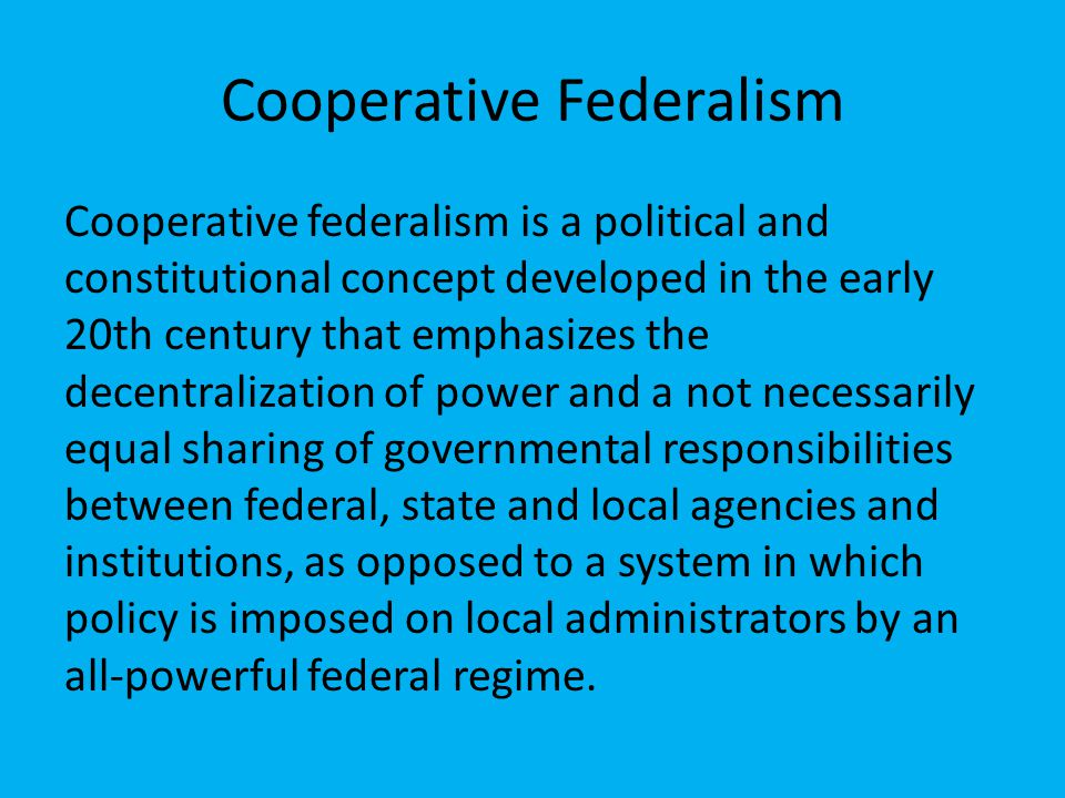 Cooperative Federalism Cooperative federalism is a political and constitutional concept developed in the early 20th century that emphasizes the decentralization of power and a not necessarily equal sharing of governmental responsibilities between federal, state and local agencies and institutions, as opposed to a system in which policy is imposed on local administrators by an all-powerful federal regime.