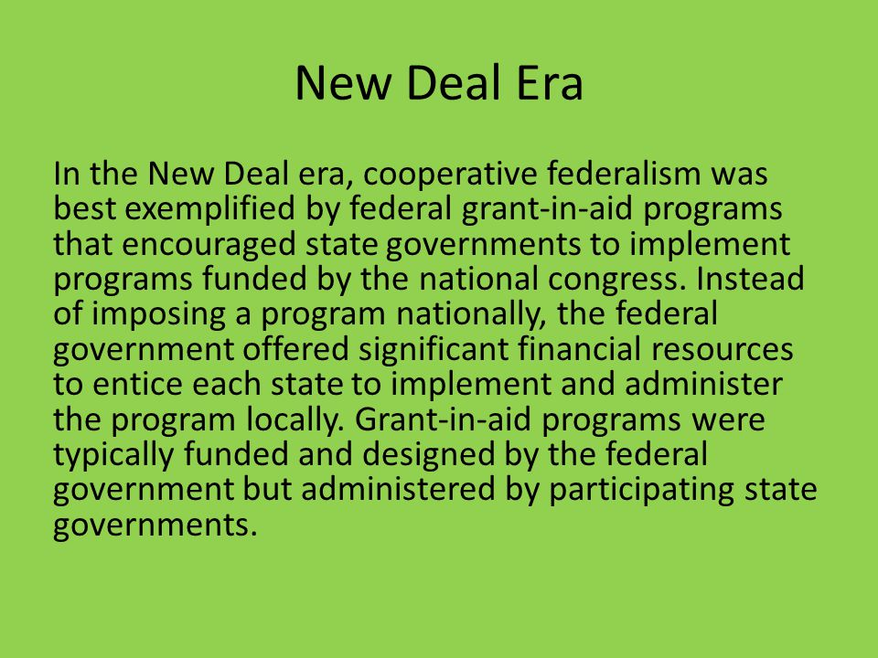 New Deal Era In the New Deal era, cooperative federalism was best exemplified by federal grant-in-aid programs that encouraged state governments to implement programs funded by the national congress.