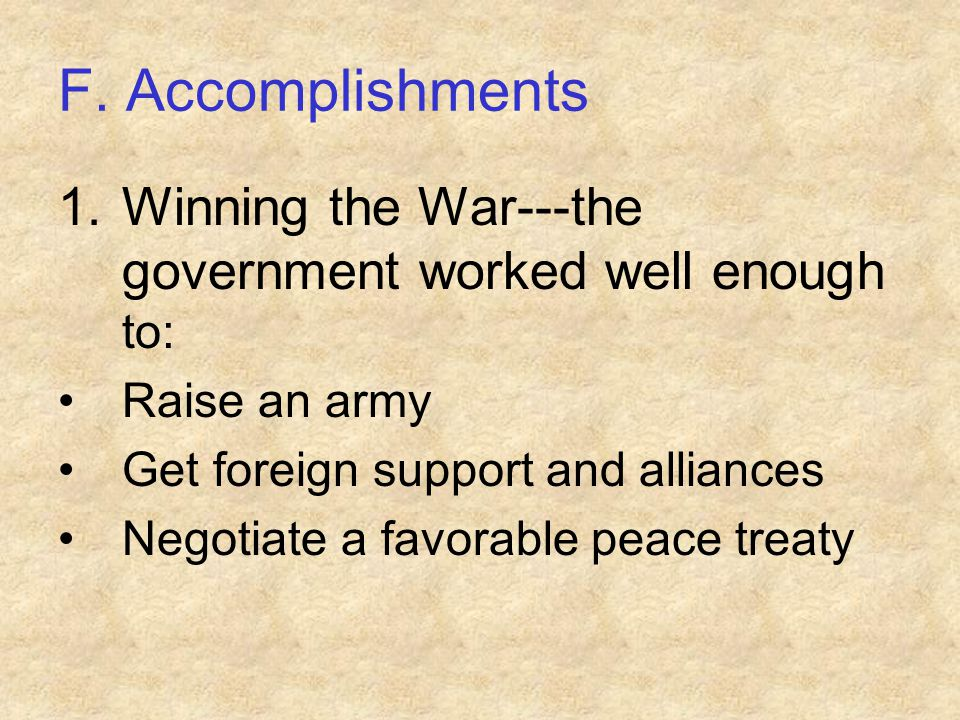 F. Accomplishments 1.Winning the War---the government worked well enough to: Raise an army Get foreign support and alliances Negotiate a favorable pea