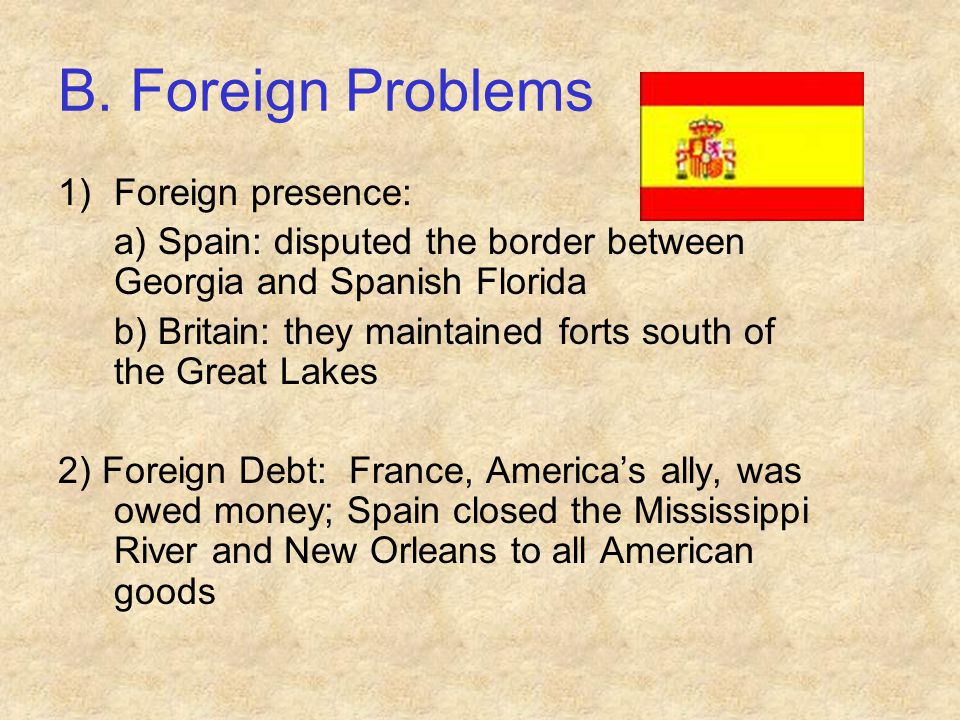 B. Foreign Problems 1)Foreign presence: a) Spain: disputed the border between Georgia and Spanish Florida b) Britain: they maintained forts south of t