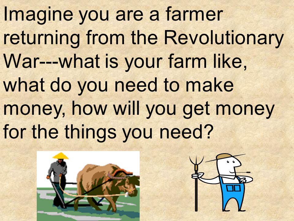Imagine you are a farmer returning from the Revolutionary War---what is your farm like, what do you need to make money, how will you get money for the