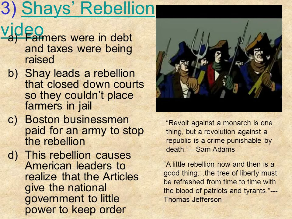 3) Shays' Rebellion videoShays' Rebellion video a)Farmers were in debt and taxes were being raised b)Shay leads a rebellion that closed down courts so