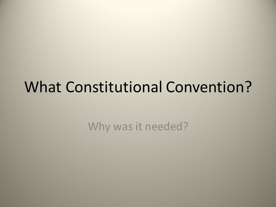 What Constitutional Convention? Why was it needed?