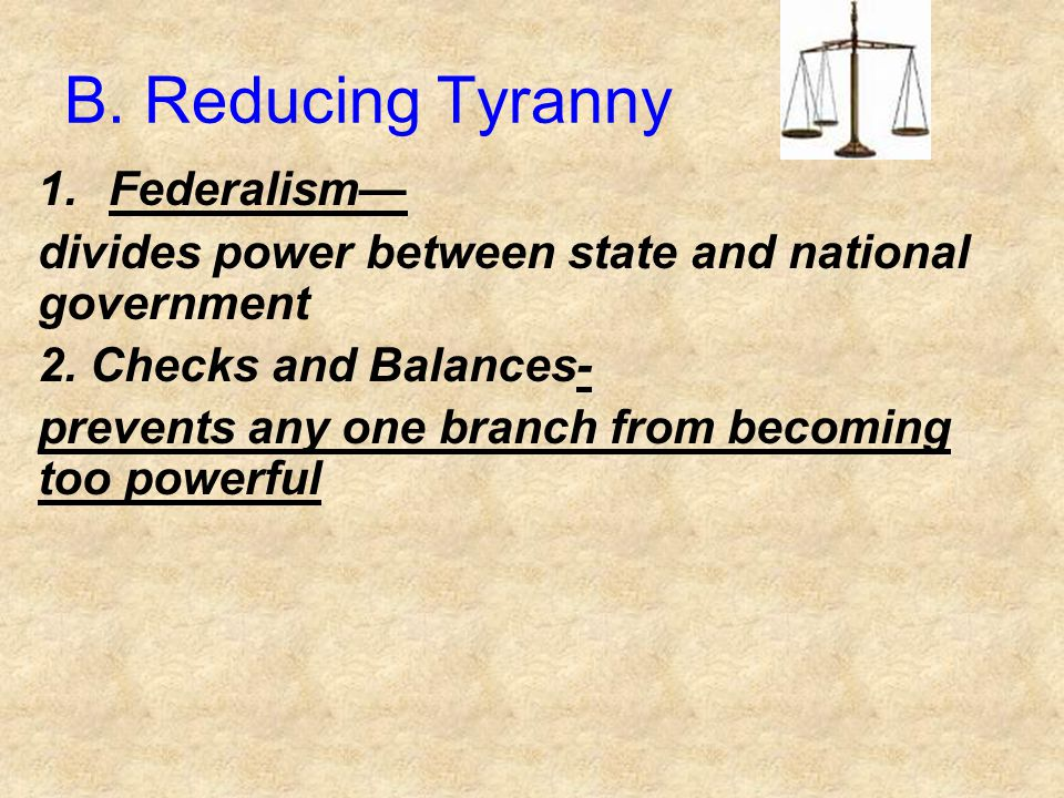 B. Reducing Tyranny 1.Federalism— divides power between state and national government 2. Checks and Balances- prevents any one branch from becoming to